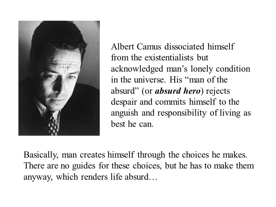 "Albert Camus dissociated himself from the existentialists but acknowledged man's lonely condition in the universe. His ""man of the absurd"" (or absurd"