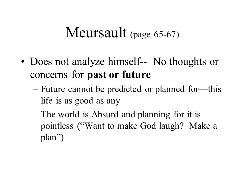 Meursault (page 65-67) Does not analyze himself-- No thoughts or concerns for past or future –Future cannot be predicted or planned for—this life is a