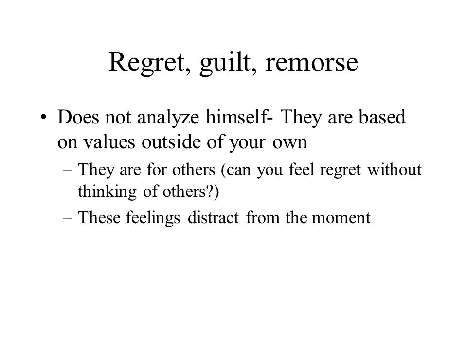 Regret, guilt, remorse Does not analyze himself- They are based on values outside of your own –They are for others (can you feel regret without thinki