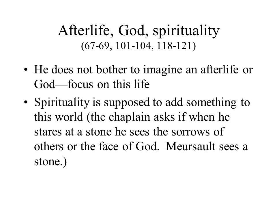 Afterlife, God, spirituality (67-69, 101-104, 118-121) He does not bother to imagine an afterlife or God—focus on this life Spirituality is supposed t