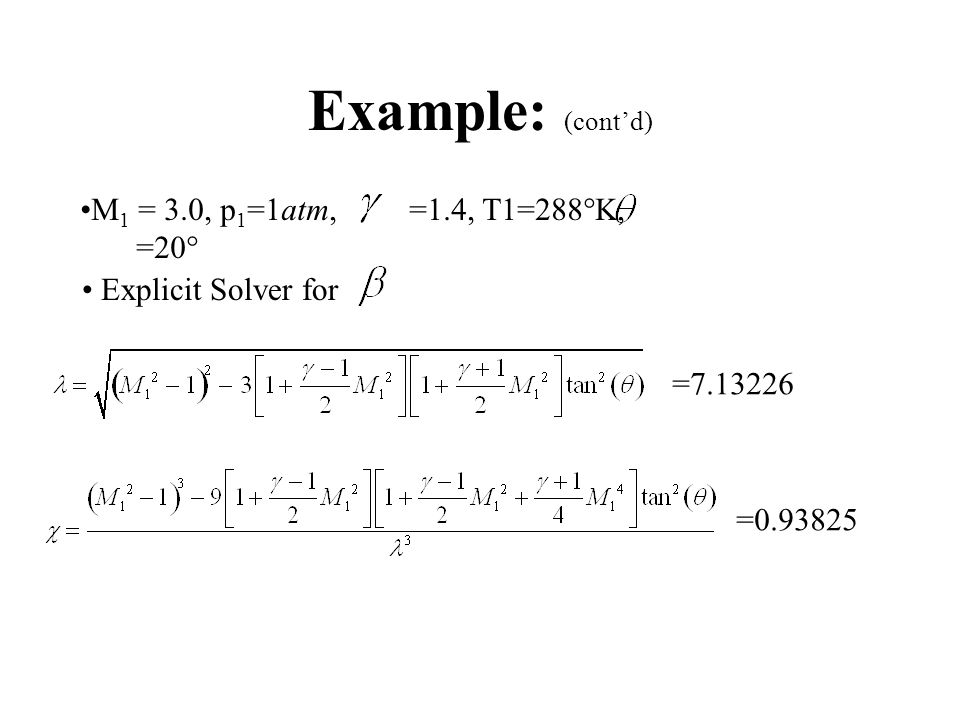 Example: M 1 = 3.0, p 1 =1atm, T1=288  K,  =20  =1.4, Compute shock wave angle (weak) Compute P 0 2, T 0 2, p 2, T 2, M 2 … Behind Shockwave