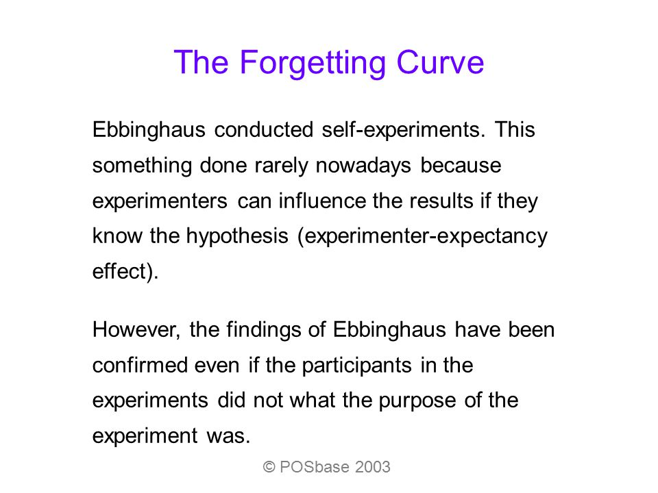 The Forgetting Curve © POSbase 2003 Ebbinghaus conducted self-experiments. This something done rarely nowadays because experimenters can influence the