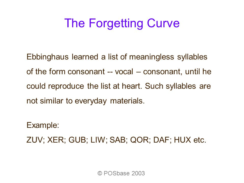 The Forgetting Curve © POSbase 2003 Ebbinghaus learned a list of meaningless syllables of the form consonant -- vocal – consonant, until he could repr