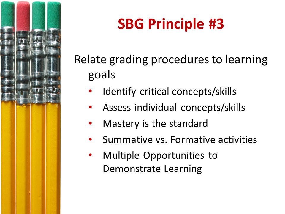 SBG Principle #3 Relate grading procedures to learning goals Identify critical concepts/skills Assess individual concepts/skills Mastery is the standard Summative vs.