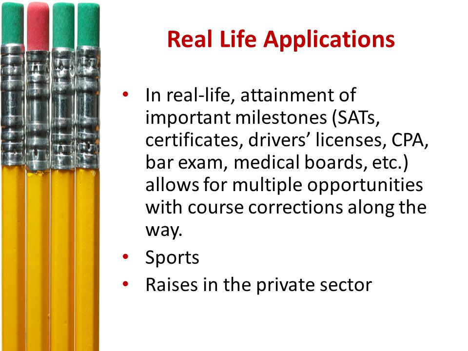 Real Life Applications In real-life, attainment of important milestones (SATs, certificates, drivers' licenses, CPA, bar exam, medical boards, etc.) allows for multiple opportunities with course corrections along the way.