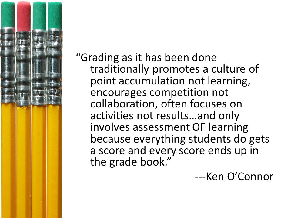 Grading as it has been done traditionally promotes a culture of point accumulation not learning, encourages competition not collaboration, often focuses on activities not results…and only involves assessment OF learning because everything students do gets a score and every score ends up in the grade book. ---Ken O'Connor