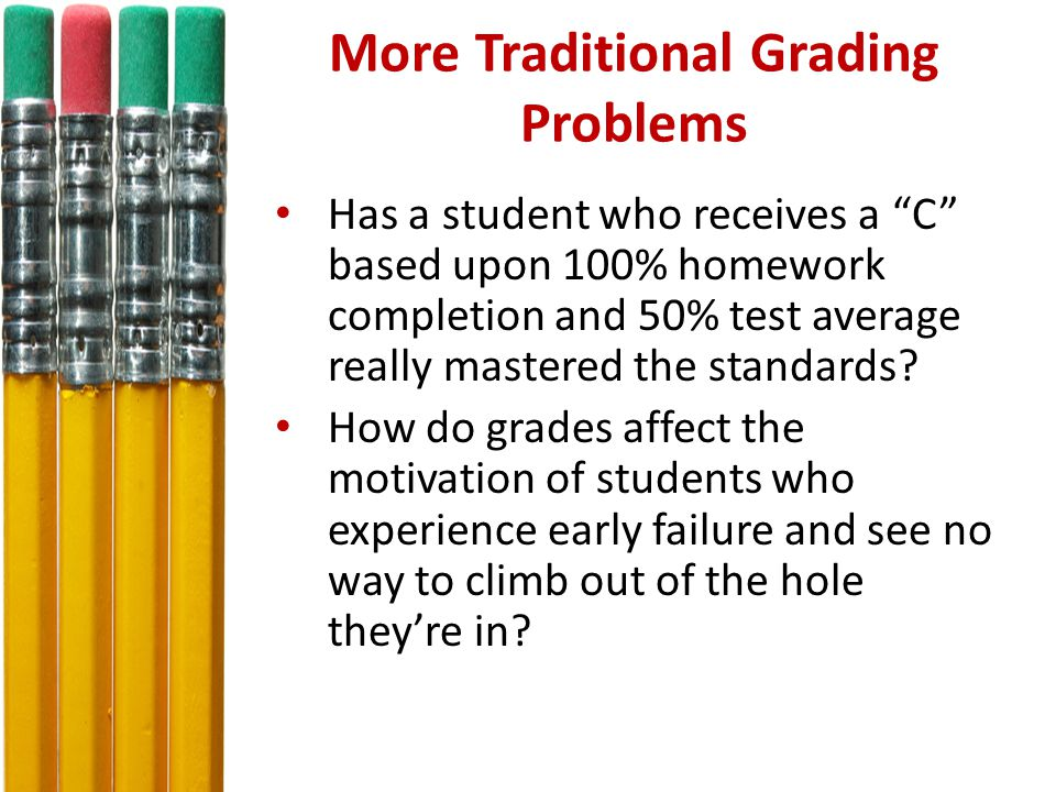 More Traditional Grading Problems Has a student who receives a C based upon 100% homework completion and 50% test average really mastered the standards.