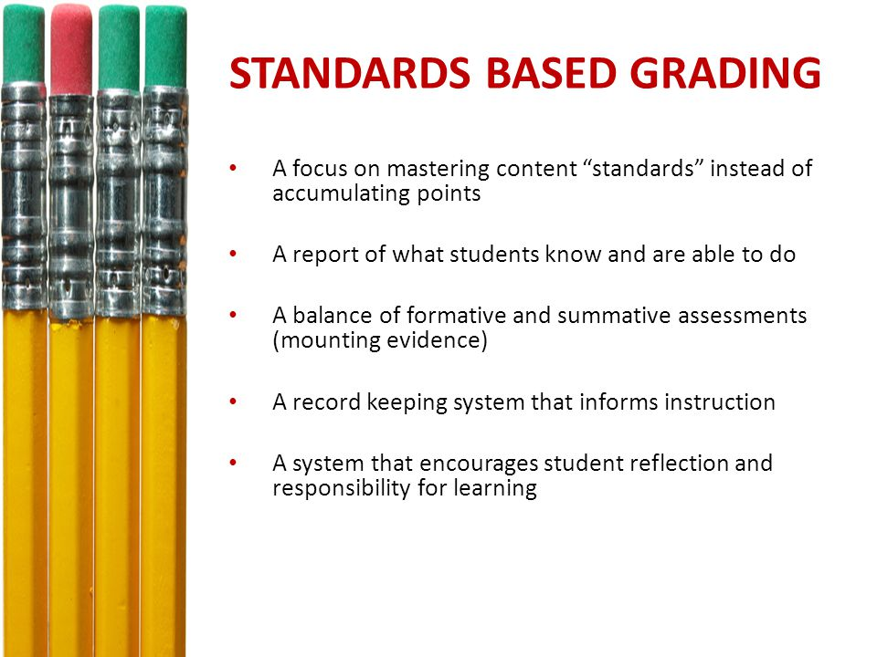 STANDARDS BASED GRADING A focus on mastering content standards instead of accumulating points A report of what students know and are able to do A balance of formative and summative assessments (mounting evidence) A record keeping system that informs instruction A system that encourages student reflection and responsibility for learning
