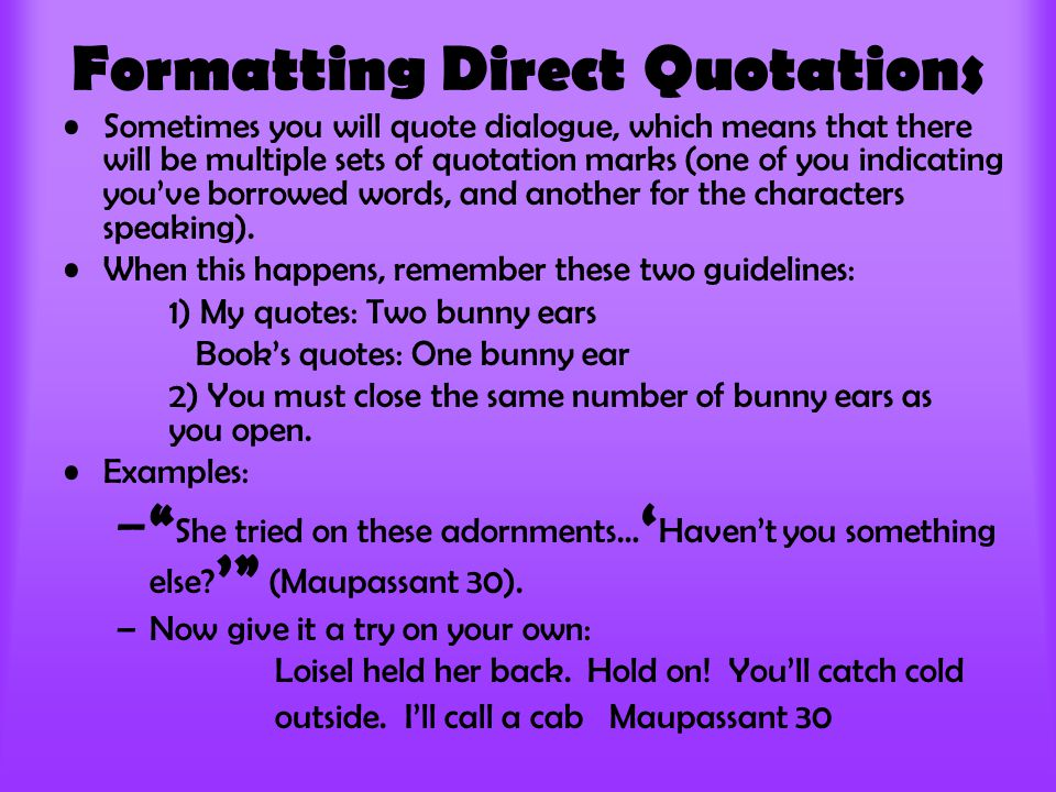 Formatting Direct Quotations Sometimes you will quote dialogue, which means that there will be multiple sets of quotation marks (one of you indicating you've borrowed words, and another for the characters speaking).
