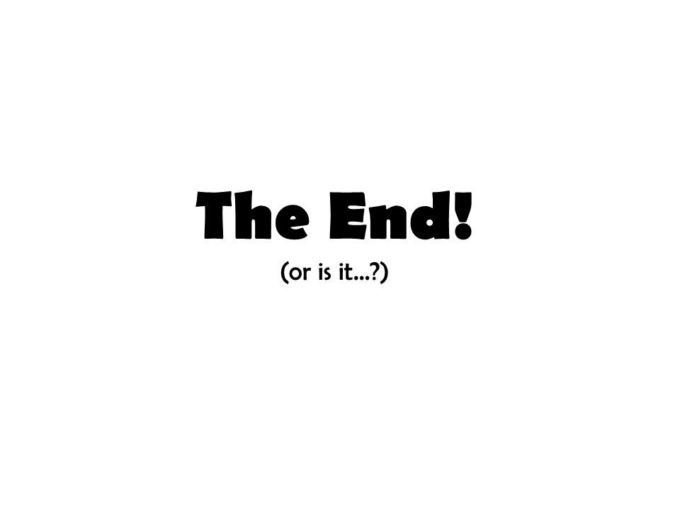 The End! (or is it… )