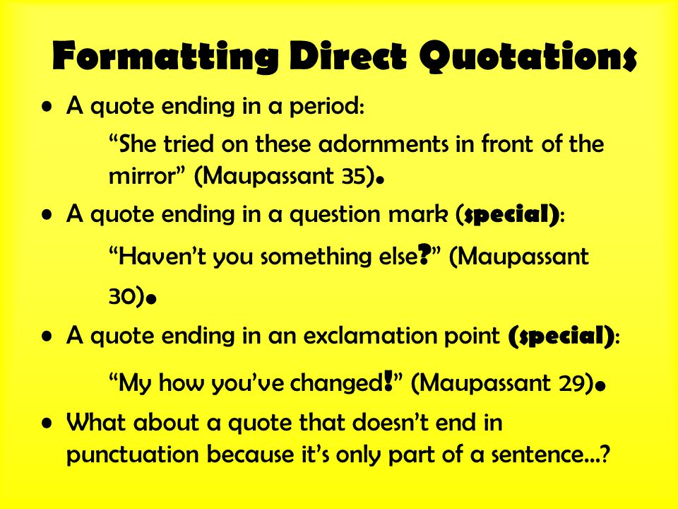 "Formatting Direct Quotations A quote ending in a period: ""She tried on these adornments in front of the mirror"" (Maupassant 35). A quote ending in a q"