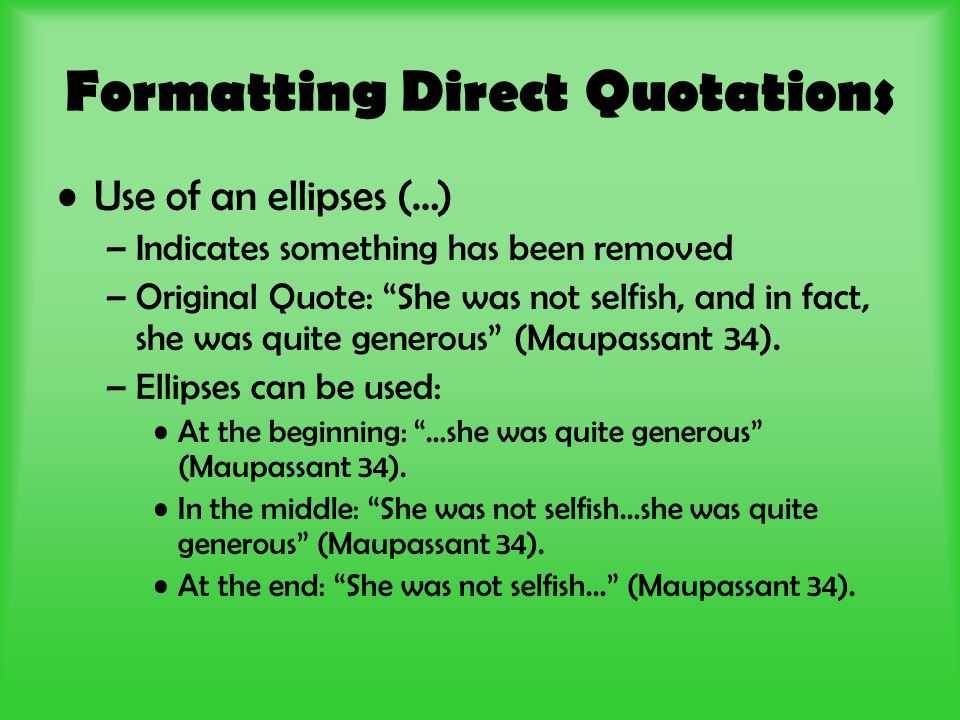 Formatting Direct Quotations Use of an ellipses (…) –Indicates something has been removed –Original Quote: She was not selfish, and in fact, she was quite generous (Maupassant 34).