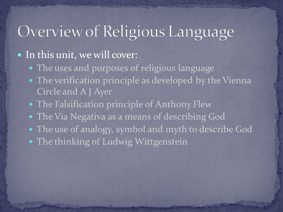 In this unit, we will cover: The uses and purposes of religious language The verification principle as developed by the Vienna Circle and A J Ayer The Falsification principle of Anthony Flew The Via Negativa as a means of describing God The use of analogy, symbol and myth to describe God The thinking of Ludwig Wittgenstein
