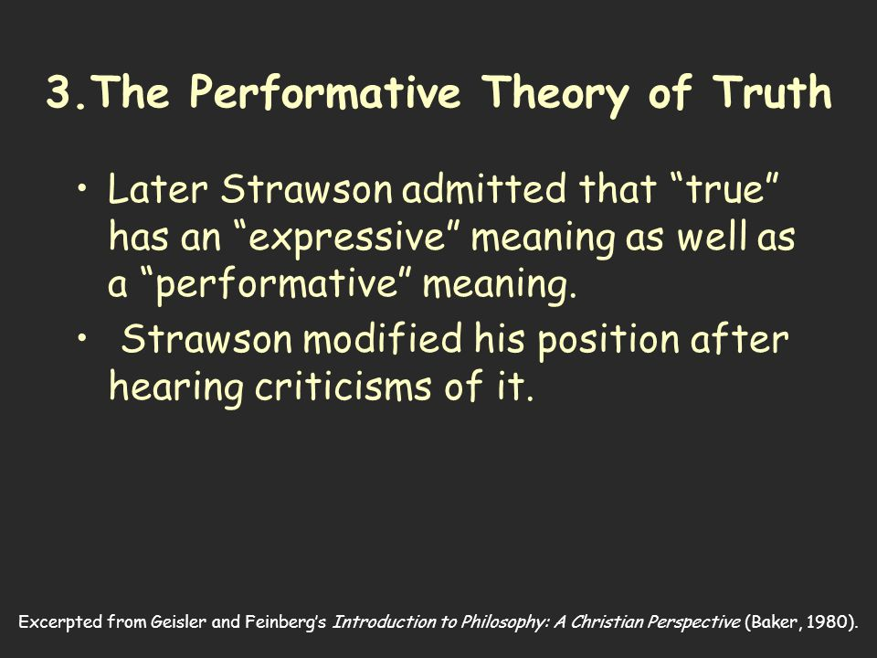 Excerpted from Geisler and Feinberg's Introduction to Philosophy: A Christian Perspective (Baker, 1980). 3.The Performative Theory of Truth Later Stra