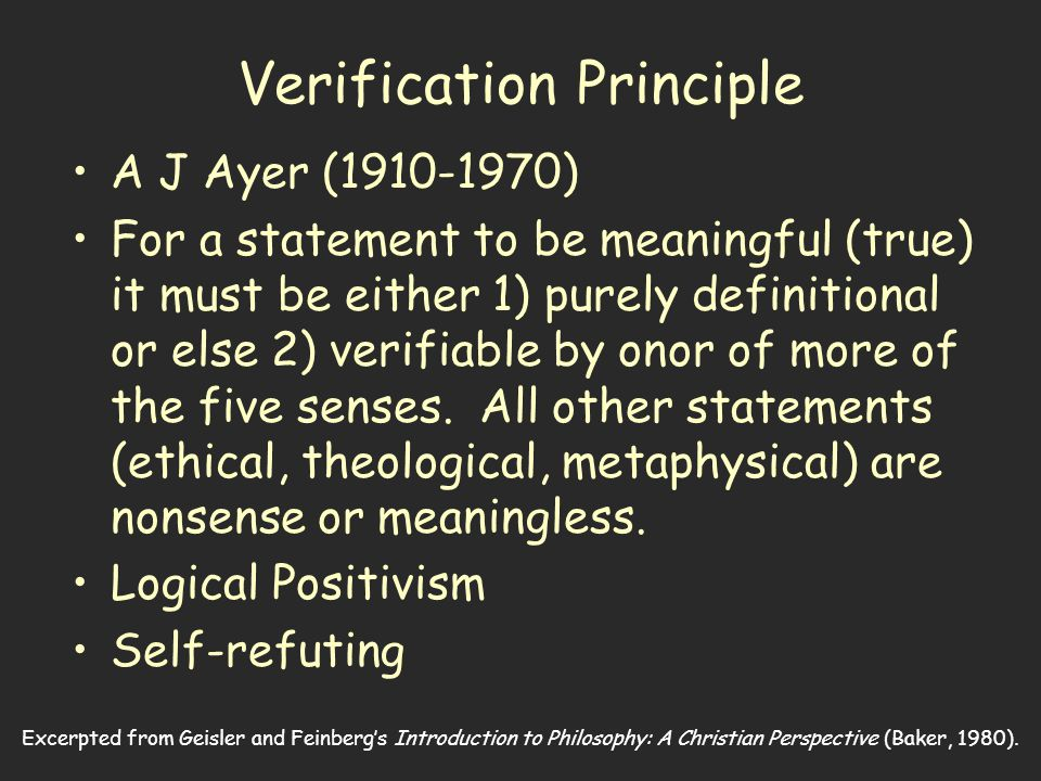 Excerpted from Geisler and Feinberg's Introduction to Philosophy: A Christian Perspective (Baker, 1980). Verification Principle A J Ayer (1910-1970) F