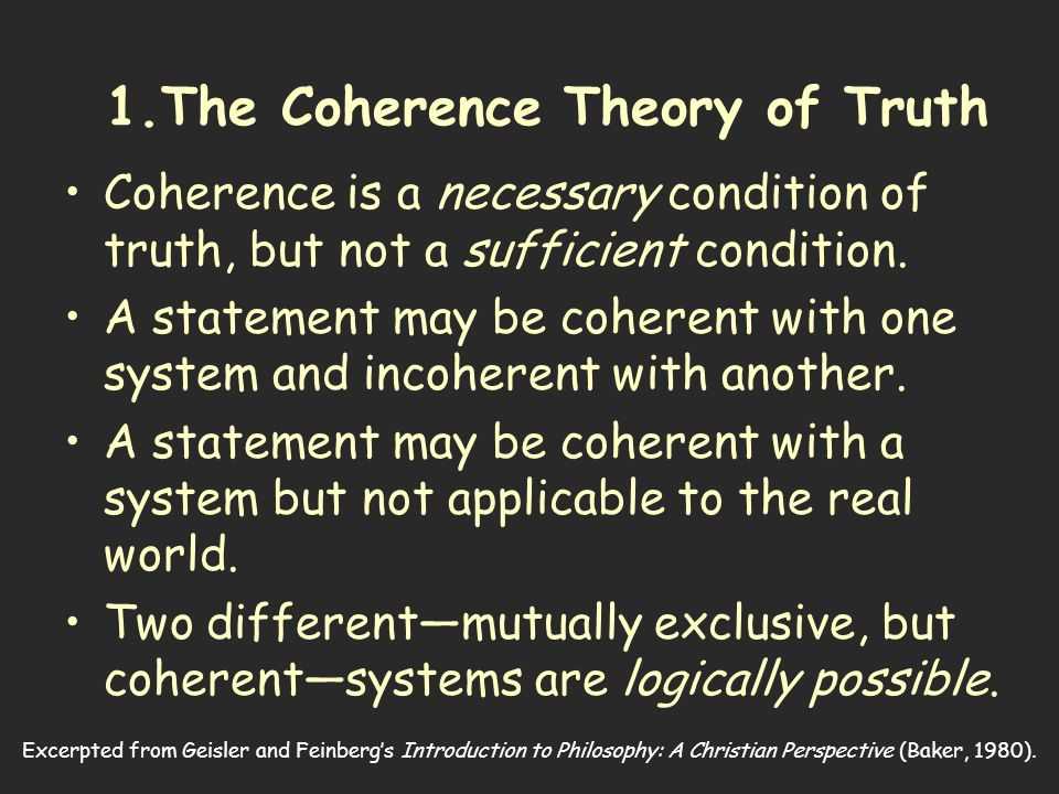 Excerpted from Geisler and Feinberg's Introduction to Philosophy: A Christian Perspective (Baker, 1980). 1.The Coherence Theory of Truth Coherence is