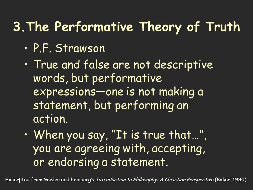 Excerpted from Geisler and Feinberg's Introduction to Philosophy: A Christian Perspective (Baker, 1980). 3.The Performative Theory of Truth P.F. Straw