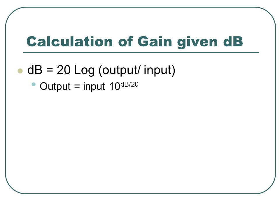 Calculation of Gain given dB dB = 20 Log (output/ input) Output = input 10 dB/20