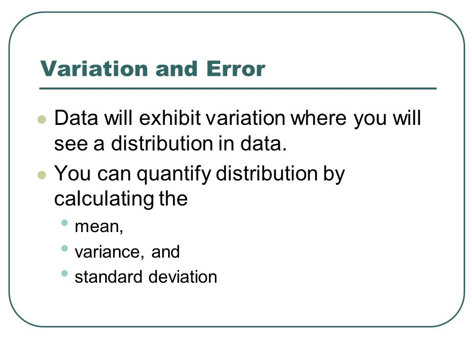 Variation and Error Data will exhibit variation where you will see a distribution in data.