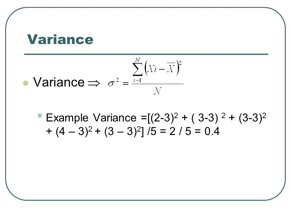 Variance Variance  Example Variance =[(2-3) 2 + ( 3-3) 2 + (3-3) 2 + (4 – 3) 2 + (3 – 3) 2 ] /5 = 2 / 5 = 0.4