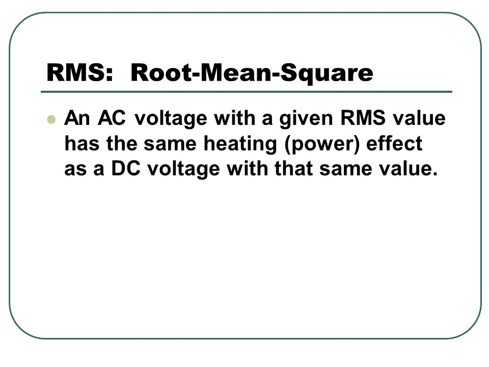 RMS: Root-Mean-Square An AC voltage with a given RMS value has the same heating (power) effect as a DC voltage with that same value.