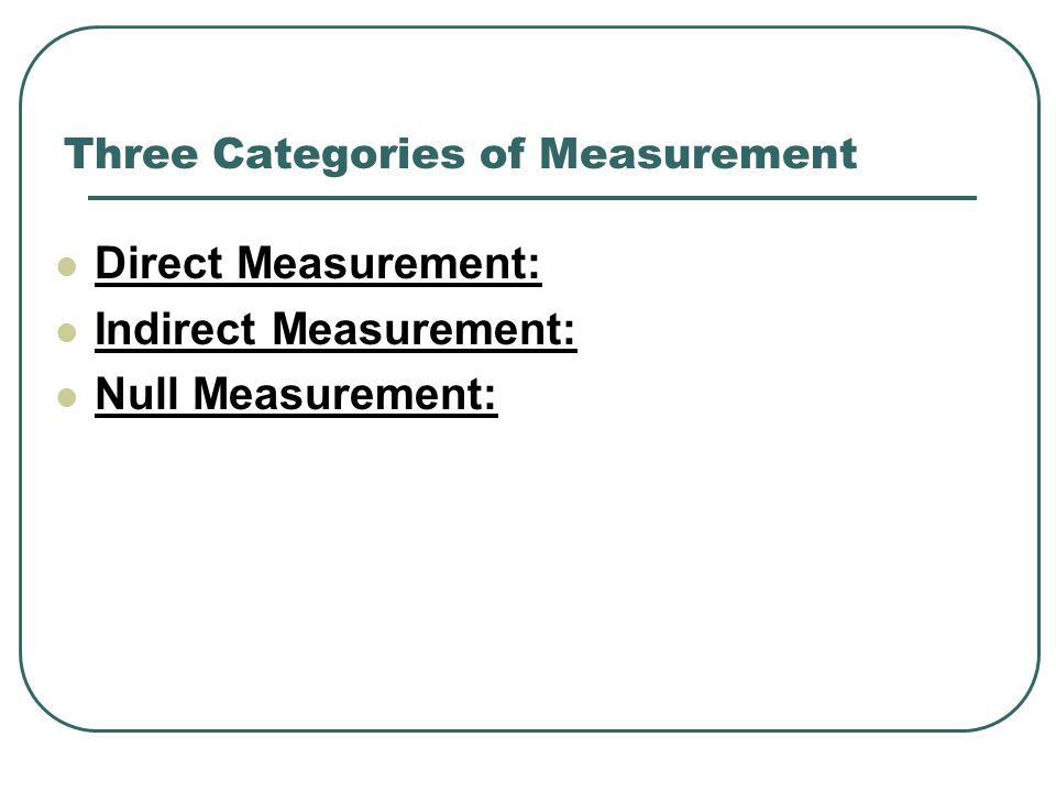 Three Categories of Measurement Direct Measurement: Indirect Measurement: Null Measurement: