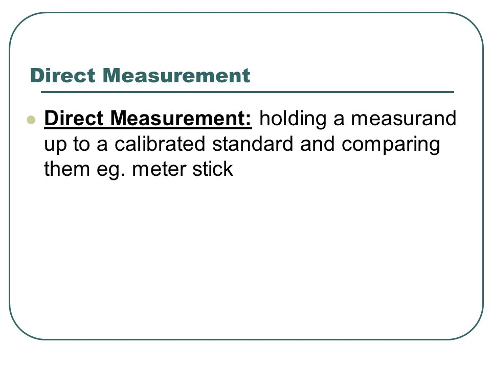 Direct Measurement Direct Measurement: holding a measurand up to a calibrated standard and comparing them eg.