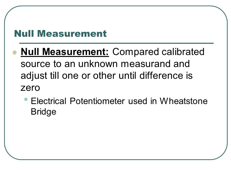 Null Measurement Null Measurement: Compared calibrated source to an unknown measurand and adjust till one or other until difference is zero Electrical Potentiometer used in Wheatstone Bridge