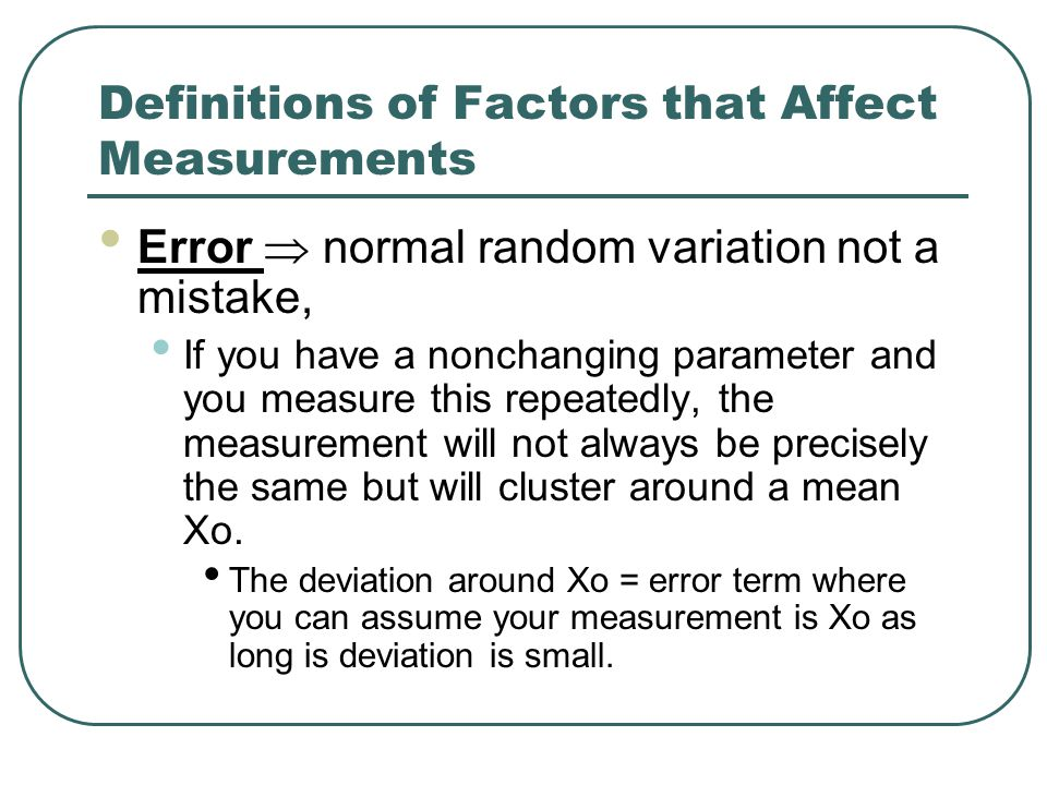 Definitions of Factors that Affect Measurements Error  normal random variation not a mistake, If you have a nonchanging parameter and you measure this repeatedly, the measurement will not always be precisely the same but will cluster around a mean Xo.