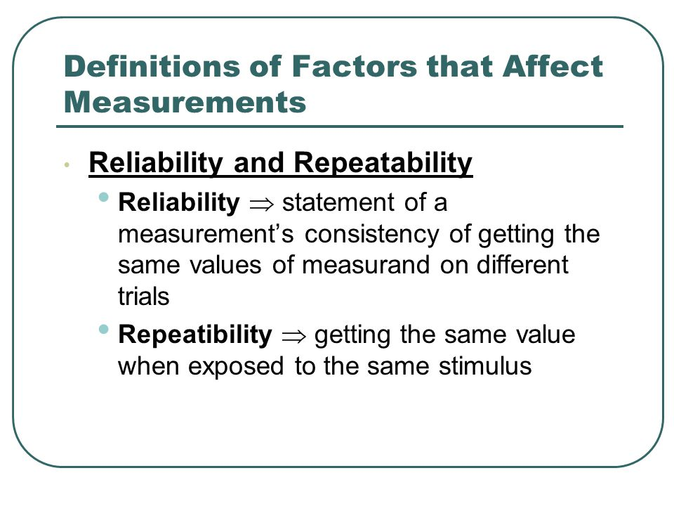 Definitions of Factors that Affect Measurements Reliability and Repeatability Reliability  statement of a measurement's consistency of getting the same values of measurand on different trials Repeatibility  getting the same value when exposed to the same stimulus