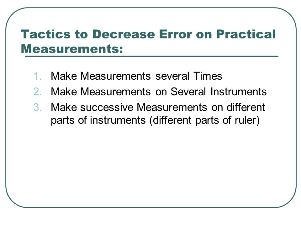 Tactics to Decrease Error on Practical Measurements: 1.Make Measurements several Times 2.Make Measurements on Several Instruments 3.Make successive Measurements on different parts of instruments (different parts of ruler)