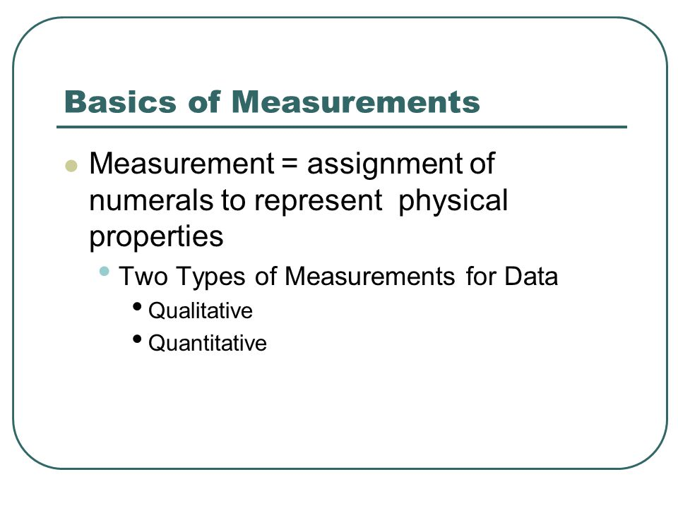 Basics of Measurements Measurement = assignment of numerals to represent physical properties Two Types of Measurements for Data Qualitative Quantitative