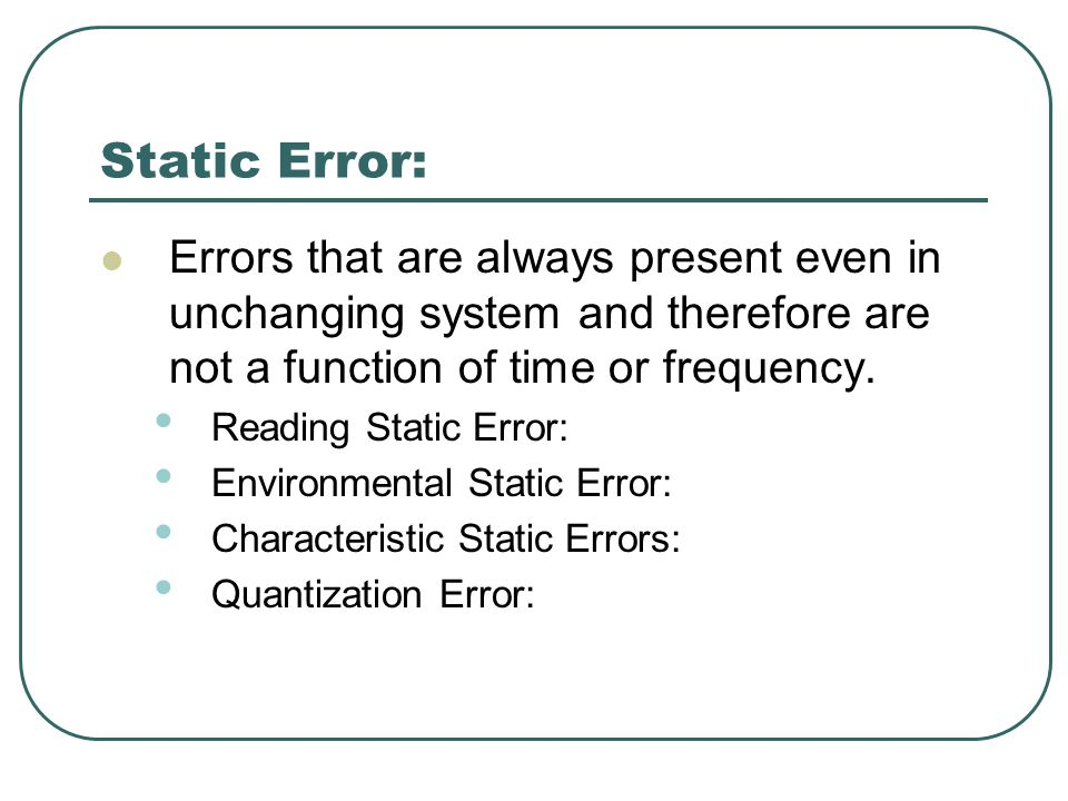 Static Error: Errors that are always present even in unchanging system and therefore are not a function of time or frequency.