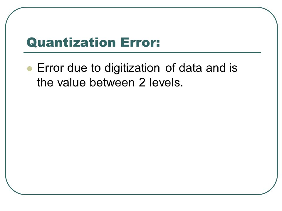 Quantization Error: Error due to digitization of data and is the value between 2 levels.
