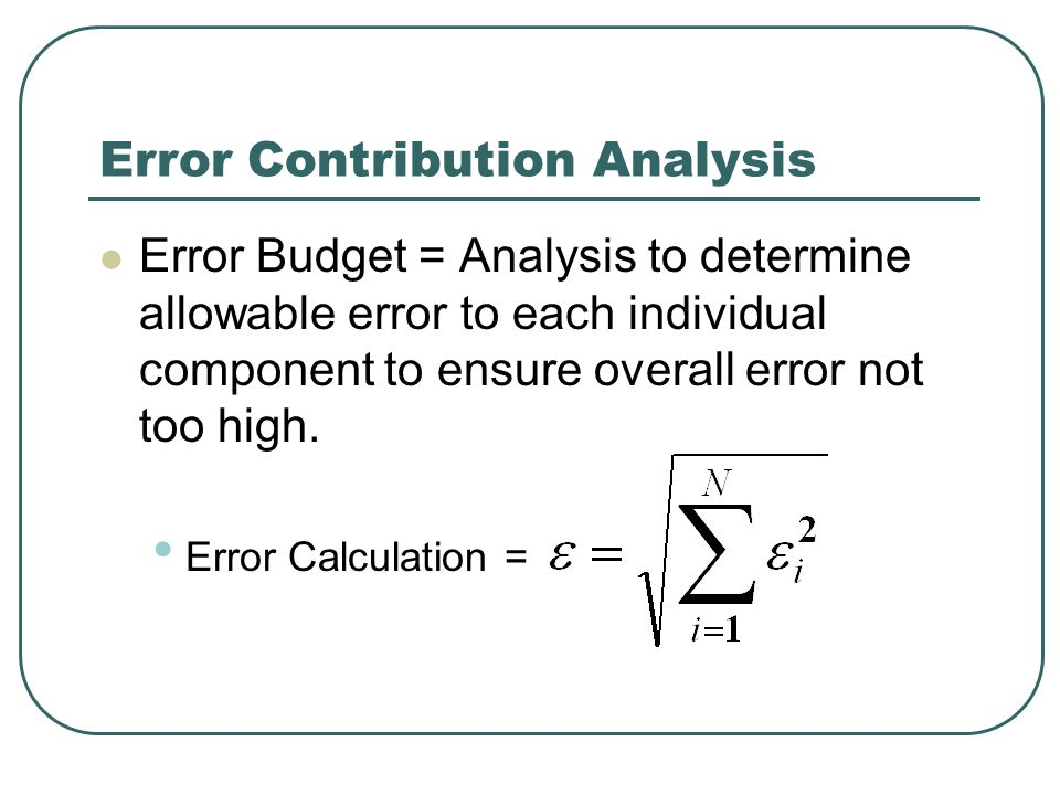 Error Contribution Analysis Error Budget = Analysis to determine allowable error to each individual component to ensure overall error not too high.
