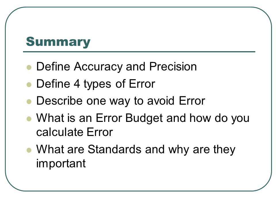 Summary Define Accuracy and Precision Define 4 types of Error Describe one way to avoid Error What is an Error Budget and how do you calculate Error What are Standards and why are they important