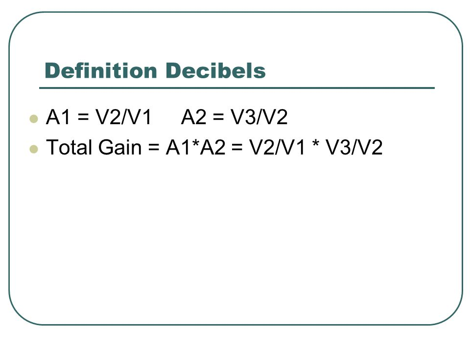 Definition Decibels A1 = V2/V1 A2 = V3/V2 Total Gain = A1*A2 = V2/V1 * V3/V2