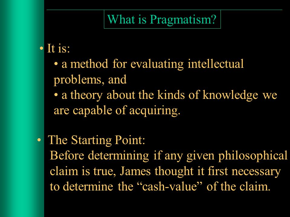 William James (1842-1910) trained first as a medical doctor, then a psychologist finally became a philosopher and the chief advocate of Pragmatism James shared the American distrust of purely theoretical or intellectual activity, and asked: What is the point of theorizing.