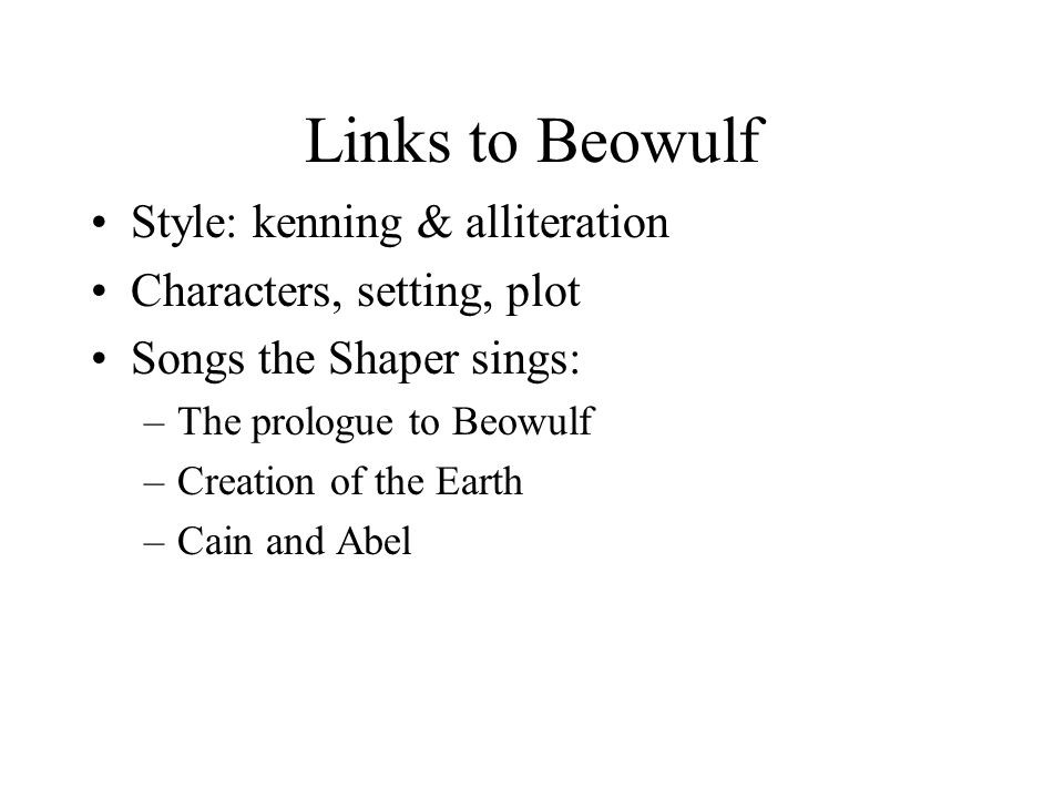 Links to Beowulf Style: kenning & alliteration Characters, setting, plot Songs the Shaper sings: –The prologue to Beowulf –Creation of the Earth –Cain and Abel