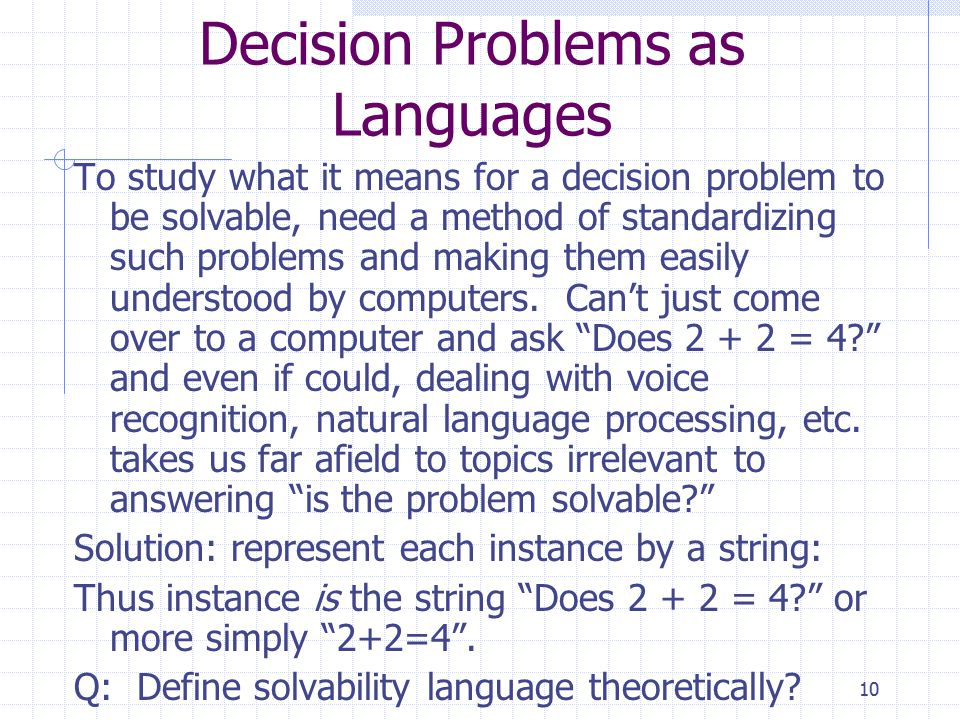 10 Decision Problems as Languages To study what it means for a decision problem to be solvable, need a method of standardizing such problems and making them easily understood by computers.