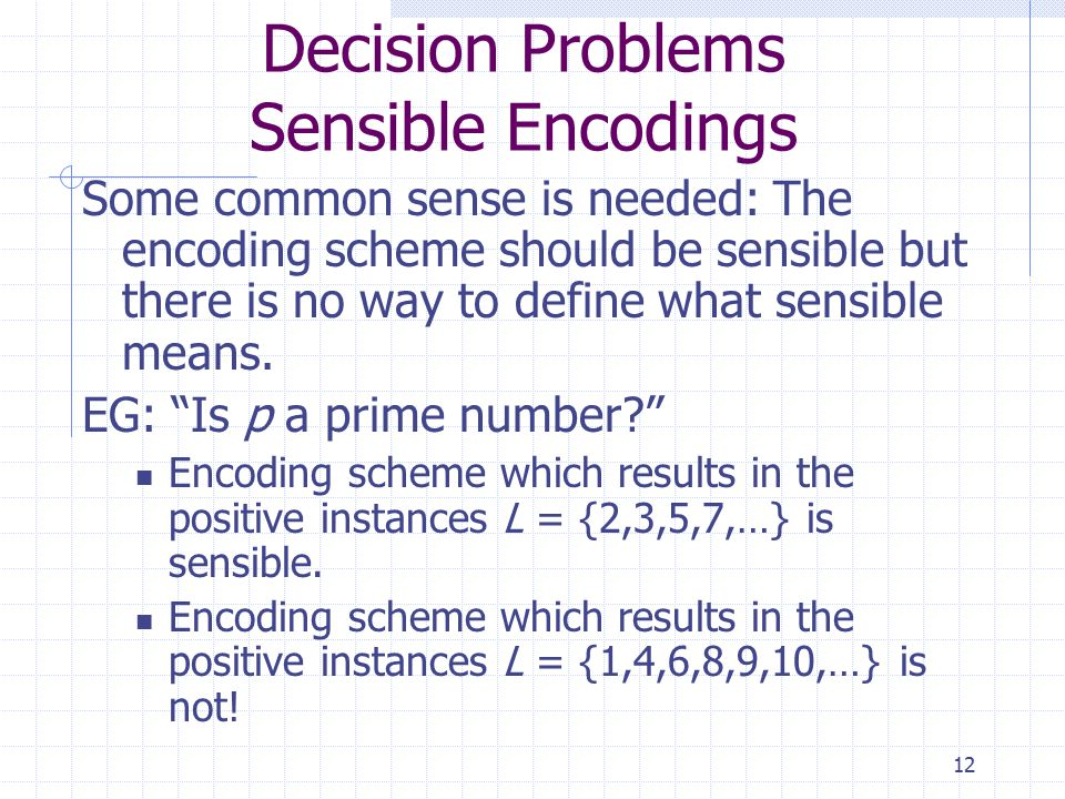 12 Decision Problems Sensible Encodings Some common sense is needed: The encoding scheme should be sensible but there is no way to define what sensible means.