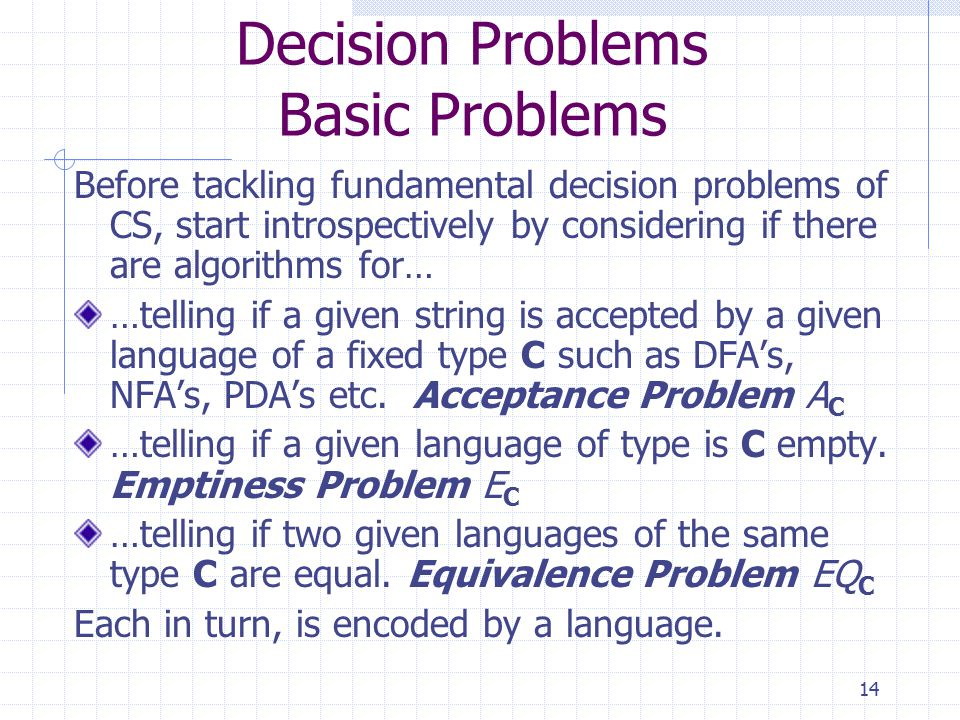 14 Decision Problems Basic Problems Before tackling fundamental decision problems of CS, start introspectively by considering if there are algorithms for… …telling if a given string is accepted by a given language of a fixed type C such as DFA's, NFA's, PDA's etc.