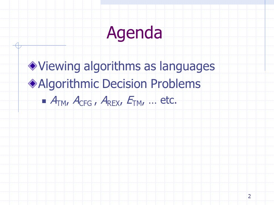 2 Agenda Viewing algorithms as languages Algorithmic Decision Problems A TM, A CFG, A REX, E TM, … etc.