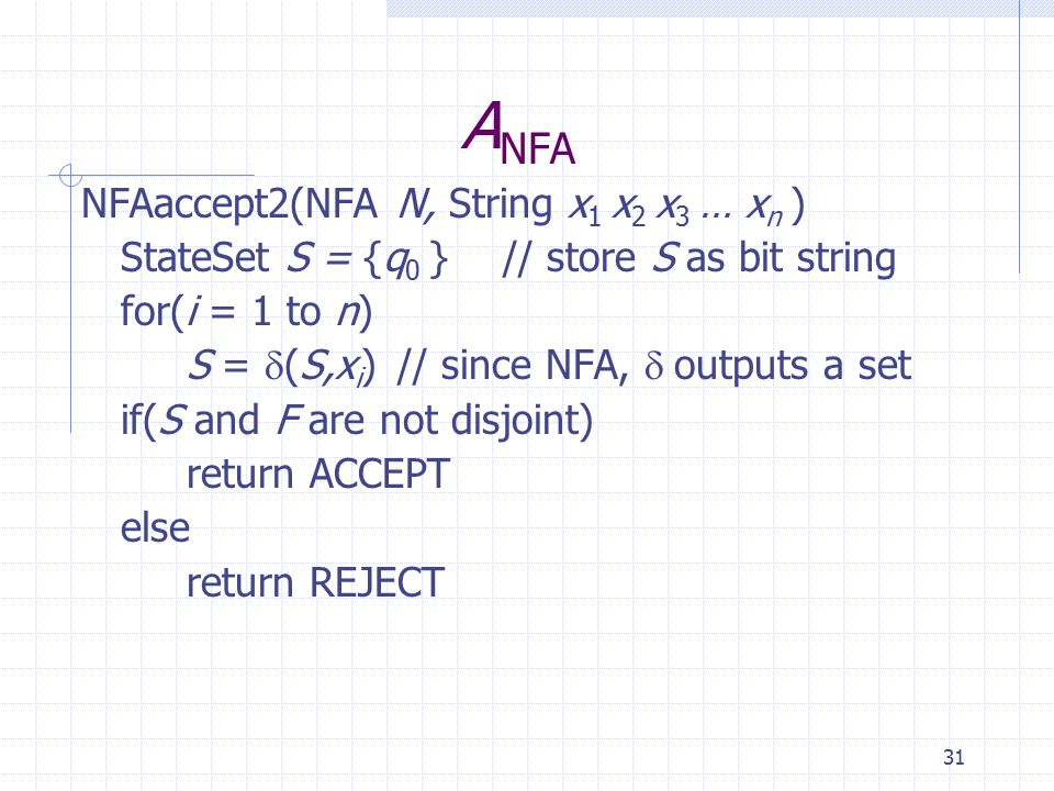 31 A NFA NFAaccept2(NFA N, String x 1 x 2 x 3 … x n ) StateSet S = {q 0 }// store S as bit string for(i = 1 to n) S =  (S,x i )// since NFA,  outputs a set if(S and F are not disjoint) return ACCEPT else return REJECT