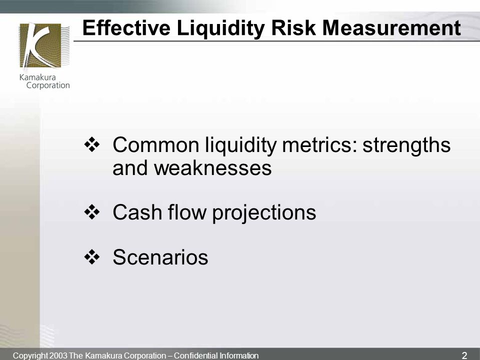 Copyright 2003 The Kamakura Corporation – Confidential Information 2 Effective Liquidity Risk Measurement  Common liquidity metrics: strengths and we
