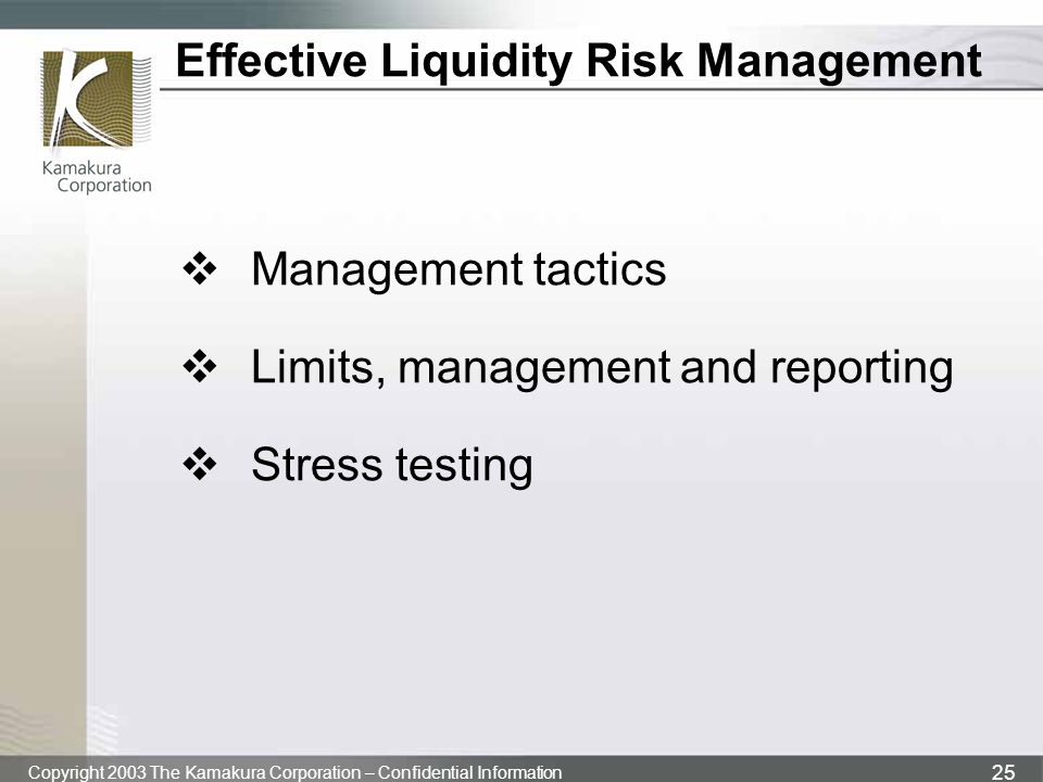 Copyright 2003 The Kamakura Corporation – Confidential Information 25 Effective Liquidity Risk Management  Management tactics  Limits, management and reporting  Stress testing
