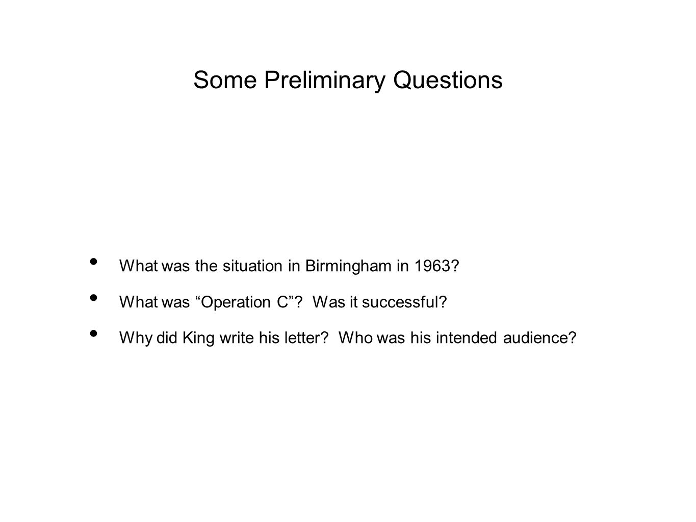 """Some Preliminary Questions What was the situation in Birmingham in 1963? What was """"Operation C""""? Was it successful? Why did King write his letter? Who"""