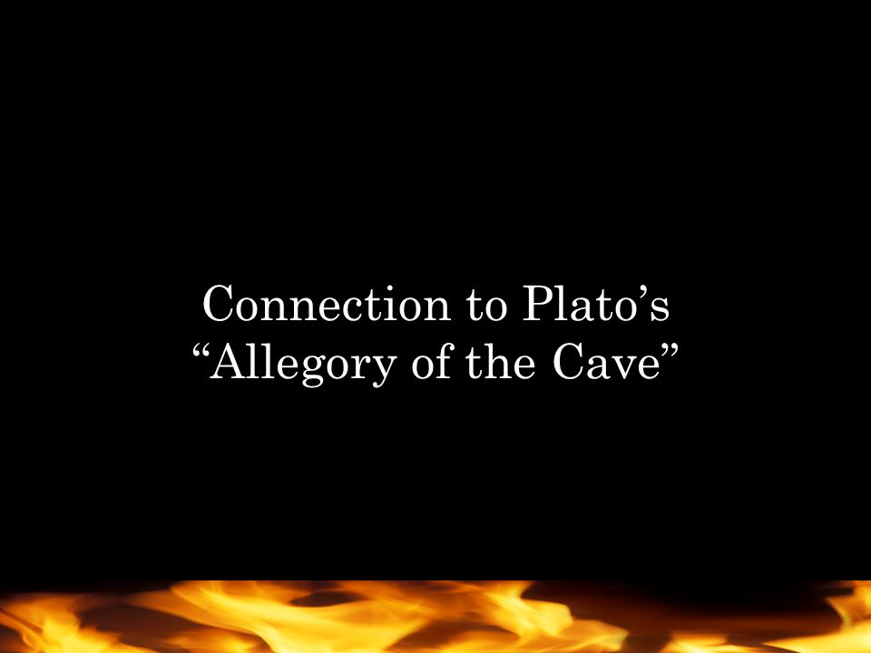 Plato's cave Prisoners are there since childhood; it is all they know They can only see shadows, and the images are real to them The people are chained, they cannot leave or move Fire is a source of light behind them, it casts the shadows