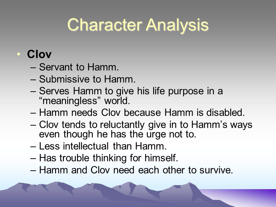 Character Analysis Clov –Servant to Hamm.–Submissive to Hamm.