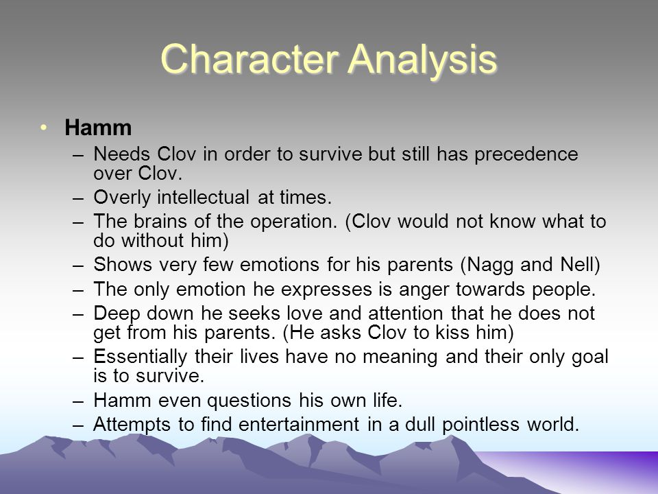 Character Analysis Hamm –Needs Clov in order to survive but still has precedence over Clov.